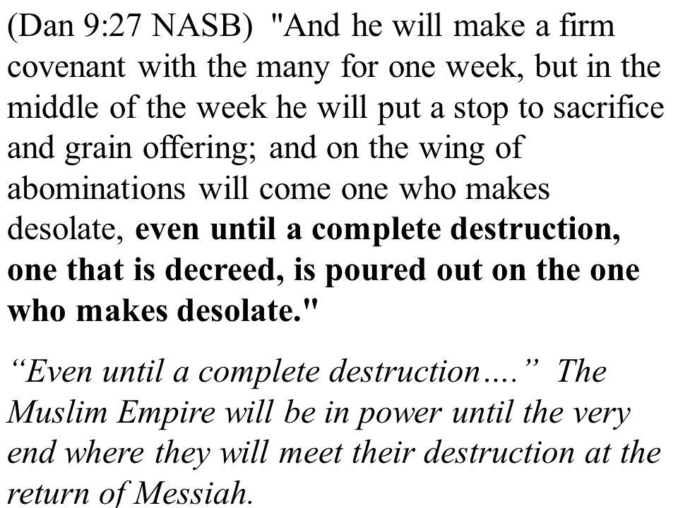 (Dan 9:27 NASB) And he will make a firm covenant with the many for one week, but in the middle of the week he will put a stop to sacrifice and grain offering; and on the wing of abominations will come one who makes desolate, even until a complete destruction, one that is decreed, is poured out on the one who makes desolate.