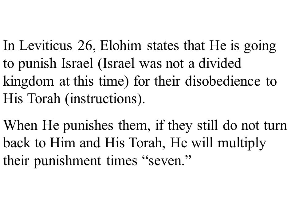 In Leviticus 26, Elohim states that He is going to punish Israel (Israel was not a divided kingdom at this time) for their disobedience to His Torah (instructions).