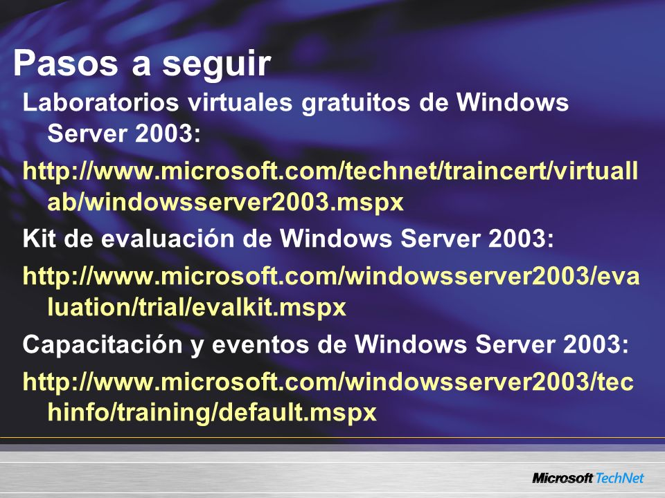 Pasos a seguir Laboratorios virtuales gratuitos de Windows Server 2003: http://www.microsoft.com/technet/traincert/virtuallab/windowsserver2003.mspx.