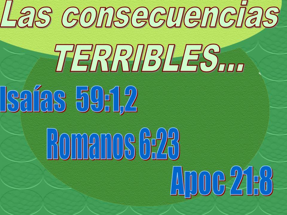 Las consecuencias TERRIBLES... Isaías 59:1,2 Romanos 6:23 Apoc 21:8