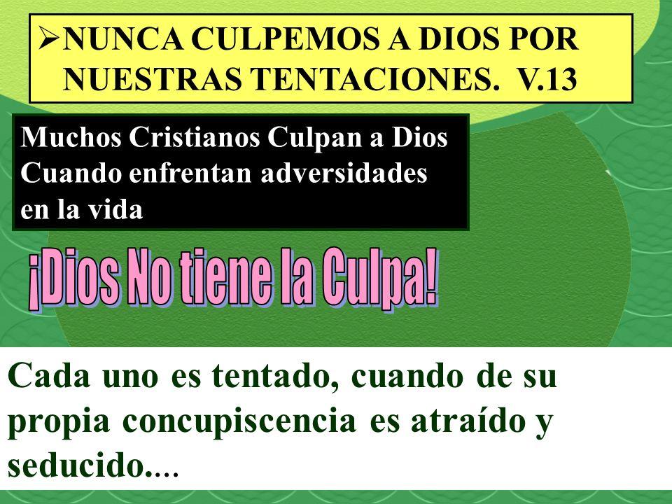 NUNCA CULPEMOS A DIOS POR NUESTRAS TENTACIONES. V.13