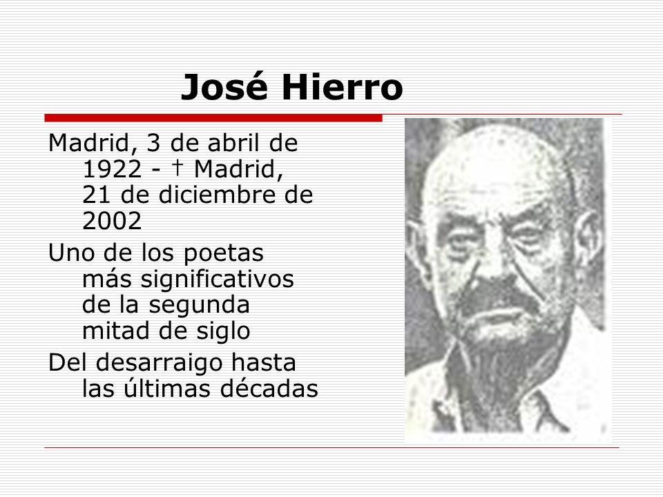 José Hierro Madrid, 3 de abril de 1922 - † Madrid, 21 de diciembre de 2002. Uno de los poetas más significativos de la segunda mitad de siglo.