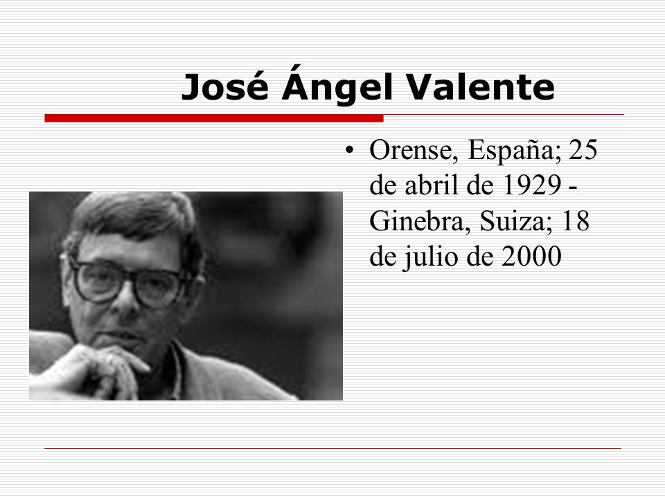 José Ángel Valente Orense, España; 25 de abril de 1929 - Ginebra, Suiza; 18 de julio de 2000