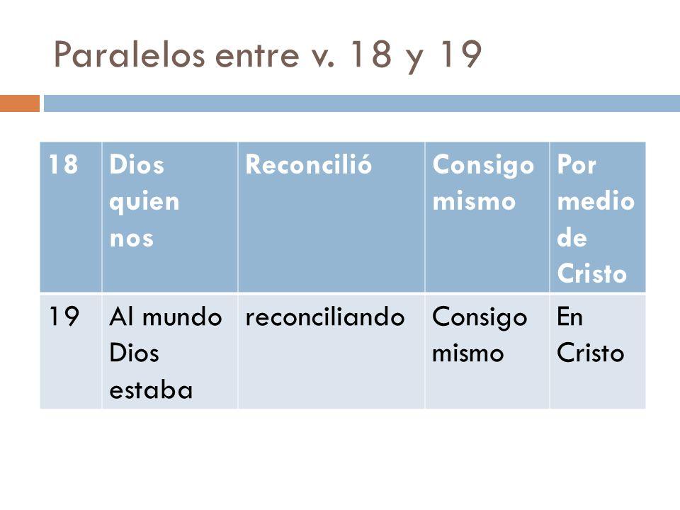 Paralelos entre v. 18 y 19 18 Dios quien nos Reconcilió Consigo mismo