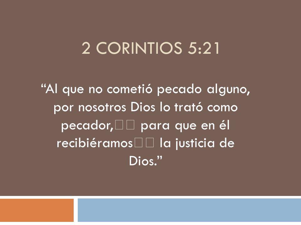 2 Corintios 5:21 Al que no cometió pecado alguno, por nosotros Dios lo trató como pecador, para que en él recibiéramos la justicia de Dios.