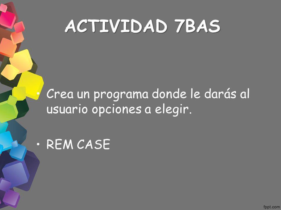 ACTIVIDAD 7BAS Crea un programa donde le darás al usuario opciones a elegir. REM CASE
