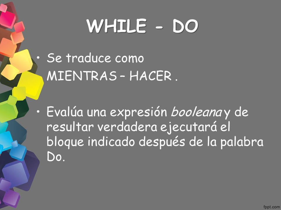 WHILE - DO Se traduce como MIENTRAS – HACER .