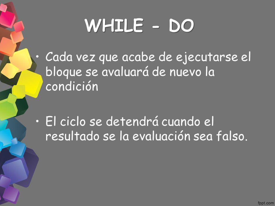WHILE - DO Cada vez que acabe de ejecutarse el bloque se avaluará de nuevo la condición.