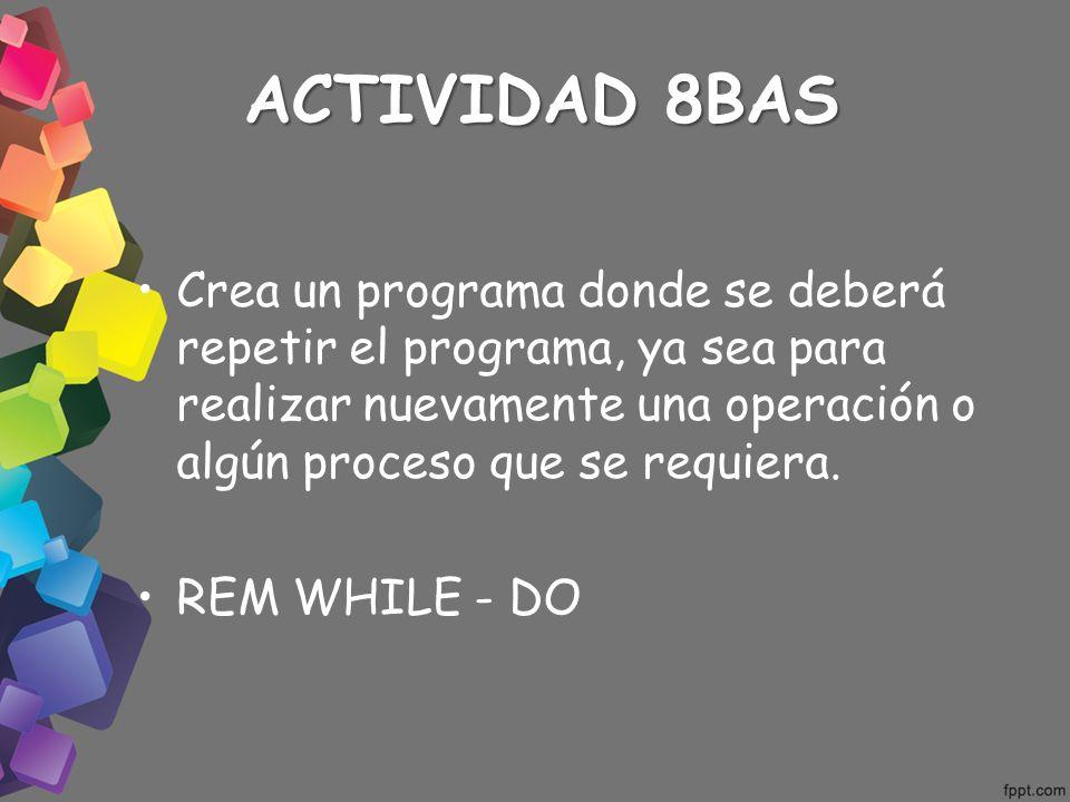 ACTIVIDAD 8BAS Crea un programa donde se deberá repetir el programa, ya sea para realizar nuevamente una operación o algún proceso que se requiera.