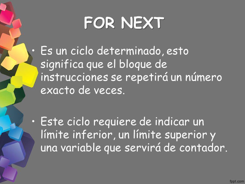 FOR NEXT Es un ciclo determinado, esto significa que el bloque de instrucciones se repetirá un número exacto de veces.