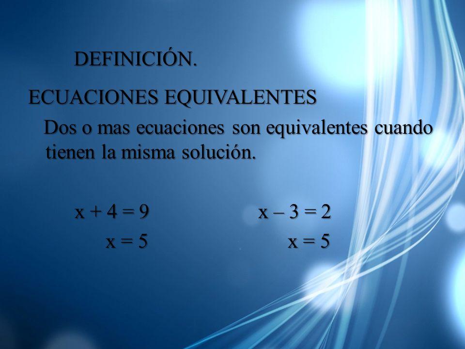 DEFINICIÓN.ECUACIONES EQUIVALENTES. Dos o mas ecuaciones son equivalentes cuando tienen la misma solución.