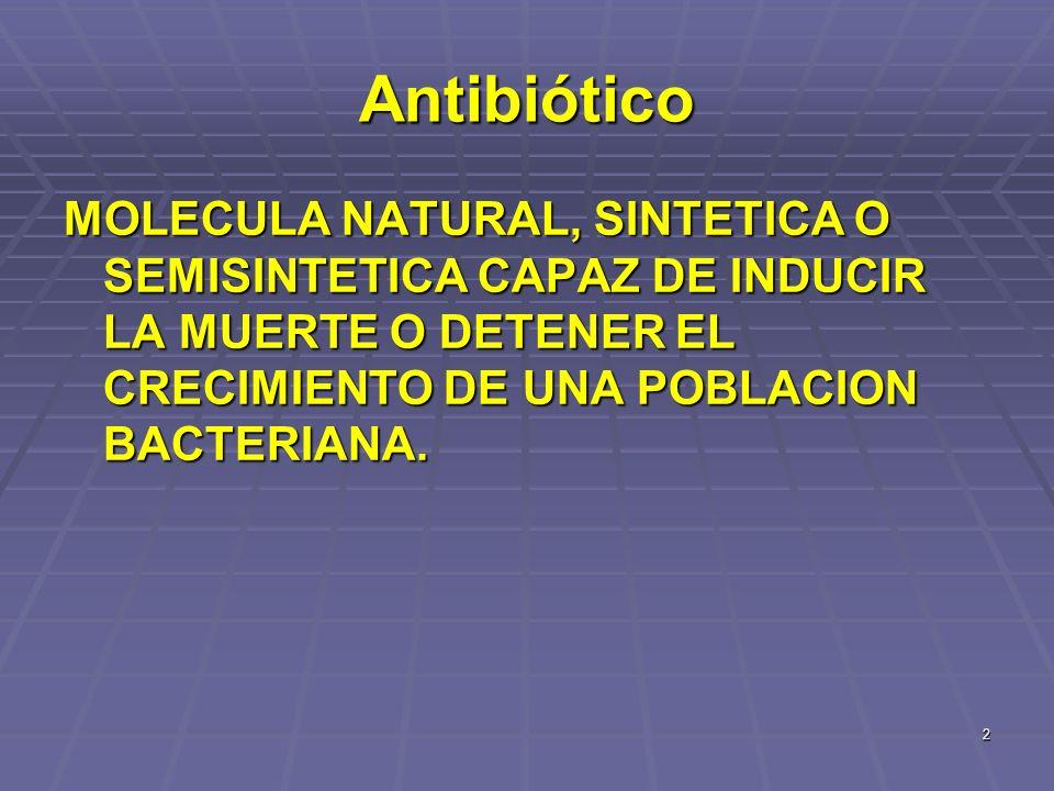 AntibióticoMOLECULA NATURAL, SINTETICA O SEMISINTETICA CAPAZ DE INDUCIR LA MUERTE O DETENER EL CRECIMIENTO DE UNA POBLACION BACTERIANA.