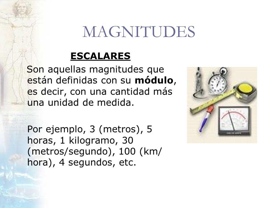 MAGNITUDES ESCALARES. Son aquellas magnitudes que están definidas con su módulo, es decir, con una cantidad más una unidad de medida.