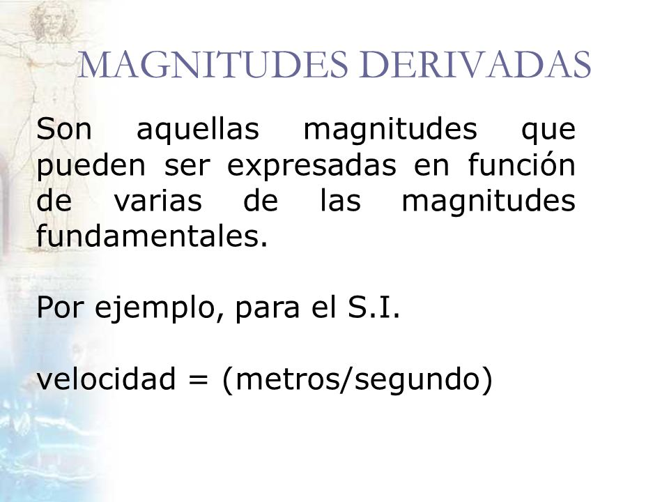 MAGNITUDES DERIVADAS Son aquellas magnitudes que pueden ser expresadas en función de varias de las magnitudes fundamentales.