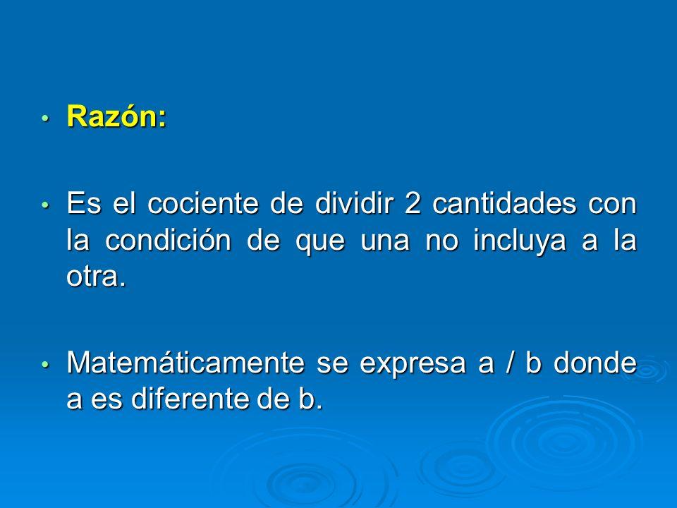 Razón: Es el cociente de dividir 2 cantidades con la condición de que una no incluya a la otra.
