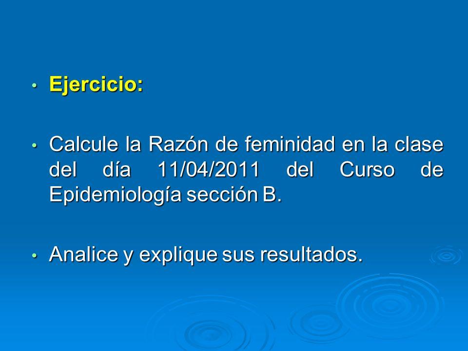Ejercicio: Calcule la Razón de feminidad en la clase del día 11/04/2011 del Curso de Epidemiología sección B.