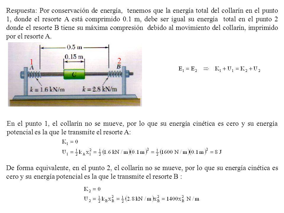 Respuesta: Por conservación de energía, tenemos que la energía total del collarín en el punto 1, donde el resorte A está comprimido 0.1 m, debe ser igual su energía total en el punto 2 donde el resorte B tiene su máxima compresión debido al movimiento del collarín, imprimido por el resorte A.