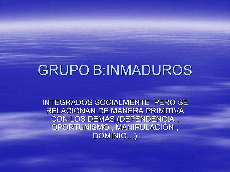 GRUPO B:INMADUROSINTEGRADOS SOCIALMENTE PERO SE RELACIONAN DE MANERA PRIMITIVA CON LOS DEMÁS (DEPENDENCIA , OPORTUNISMO , MANIPULACIÓN , DOMINIO…)