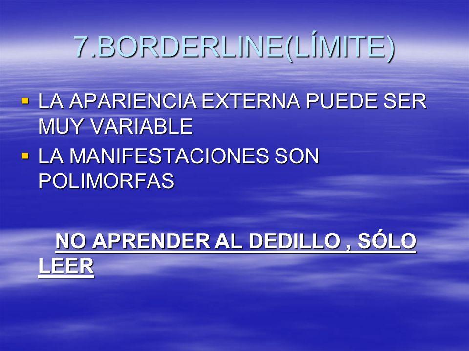 7.BORDERLINE(LÍMITE) LA APARIENCIA EXTERNA PUEDE SER MUY VARIABLE