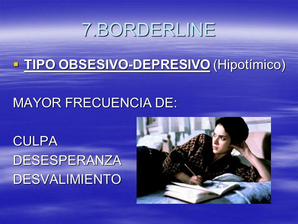 7.BORDERLINE TIPO OBSESIVO-DEPRESIVO (Hipotímico) MAYOR FRECUENCIA DE:
