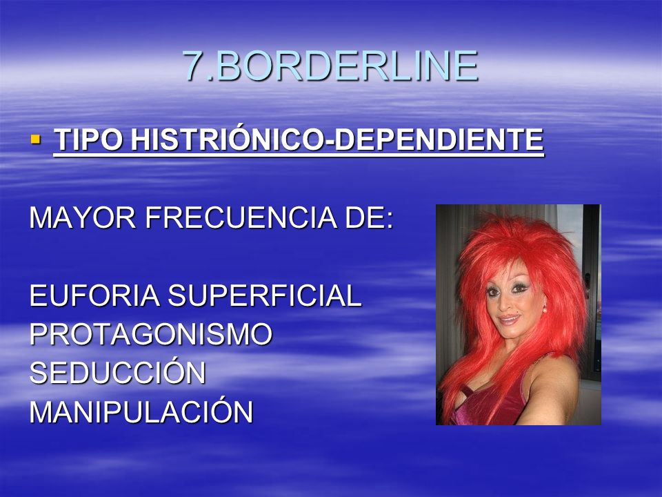 7.BORDERLINE TIPO HISTRIÓNICO-DEPENDIENTE MAYOR FRECUENCIA DE: