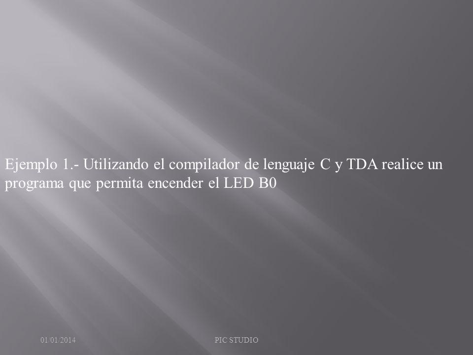 Ejemplo 1.- Utilizando el compilador de lenguaje C y TDA realice un programa que permita encender el LED B0