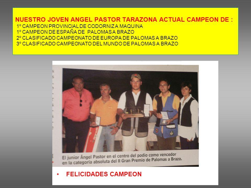 NUESTRO JOVEN ANGEL PASTOR TARAZONA ACTUAL CAMPEON DE : 1º CAMPEON PROVINCIAL DE CODORNIZ A MAQUINA 1º CAMPEON DE ESPAÑA DE PALOMAS A BRAZO 2º CLASIFICADO CAMPEONATO DE EUROPA DE PALOMAS A BRAZO 3º CLASIFICADO CAMPEONATO DEL MUNDO DE PALOMAS A BRAZO