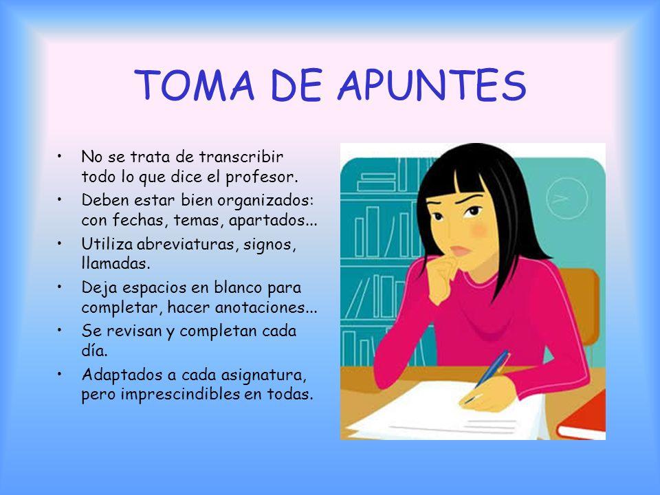 TOMA DE APUNTES No se trata de transcribir todo lo que dice el profesor. Deben estar bien organizados: con fechas, temas, apartados...