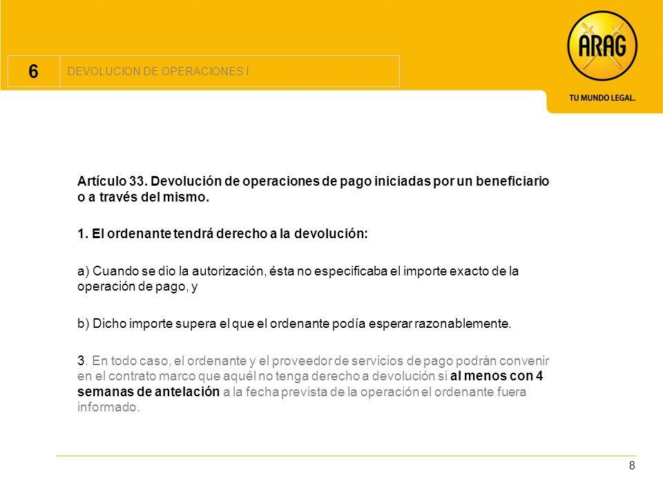 6 DEVOLUCION DE OPERACIONES I. Artículo 33. Devolución de operaciones de pago iniciadas por un beneficiario o a través del mismo.