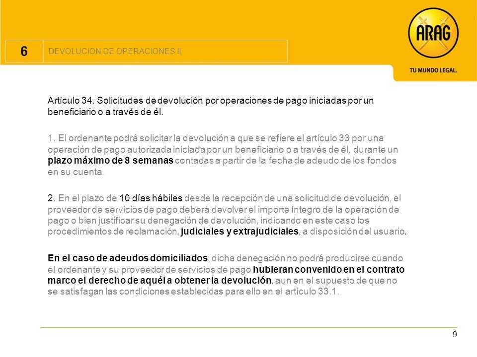 6DEVOLUCION DE OPERACIONES II. Artículo 34. Solicitudes de devolución por operaciones de pago iniciadas por un beneficiario o a través de él.
