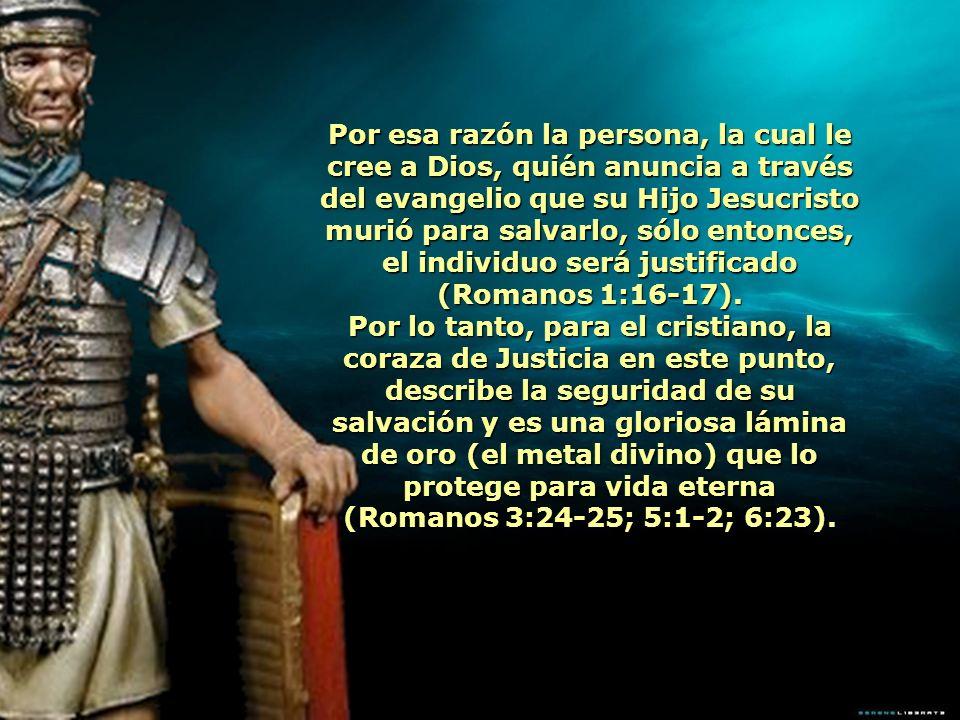Por esa razón la persona, la cual le cree a Dios, quién anuncia a través del evangelio que su Hijo Jesucristo murió para salvarlo, sólo entonces, el individuo será justificado (Romanos 1:16-17).