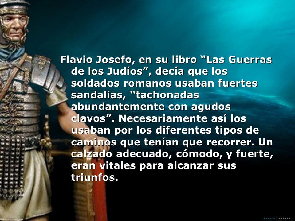 Flavio Josefo, en su libro Las Guerras de los Judíos , decía que los soldados romanos usaban fuertes sandalias, tachonadas abundantemente con agudos clavos .