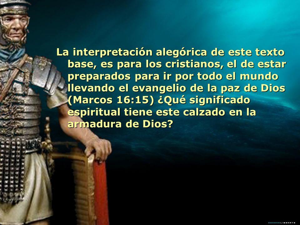 La interpretación alegórica de este texto base, es para los cristianos, el de estar preparados para ir por todo el mundo llevando el evangelio de la paz de Dios (Marcos 16:15) ¿Qué significado espiritual tiene este calzado en la armadura de Dios