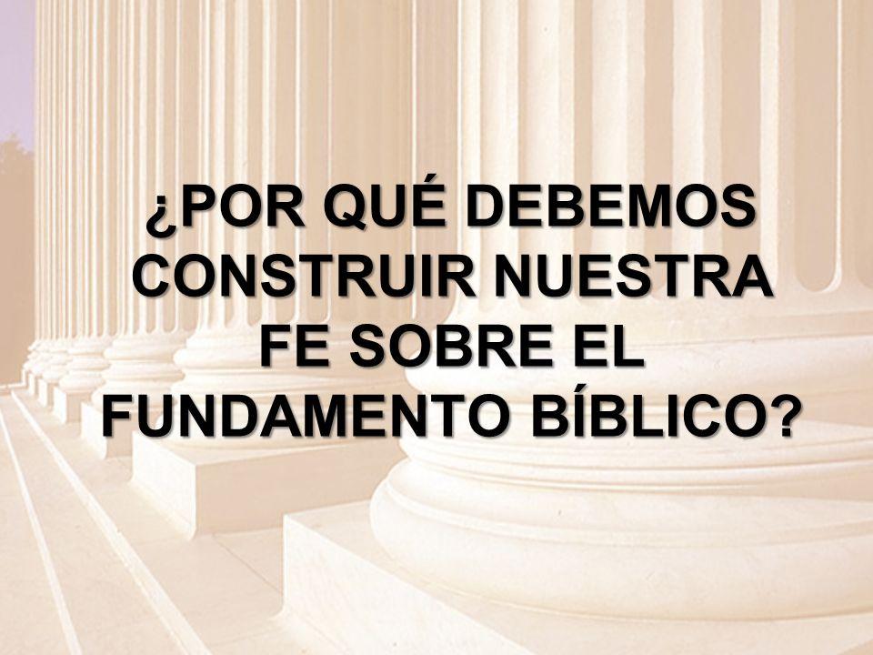 ¿POR QUÉ DEBEMOS CONSTRUIR NUESTRA FE SOBRE EL FUNDAMENTO BÍBLICO