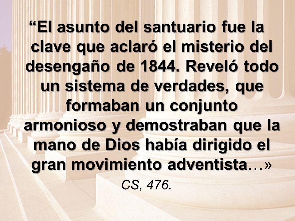 El asunto del santuario fue la clave que aclaró el misterio del desengaño de 1844. Reveló todo un sistema de verdades, que formaban un conjunto armonioso y demostraban que la mano de Dios había dirigido el gran movimiento adventista…»