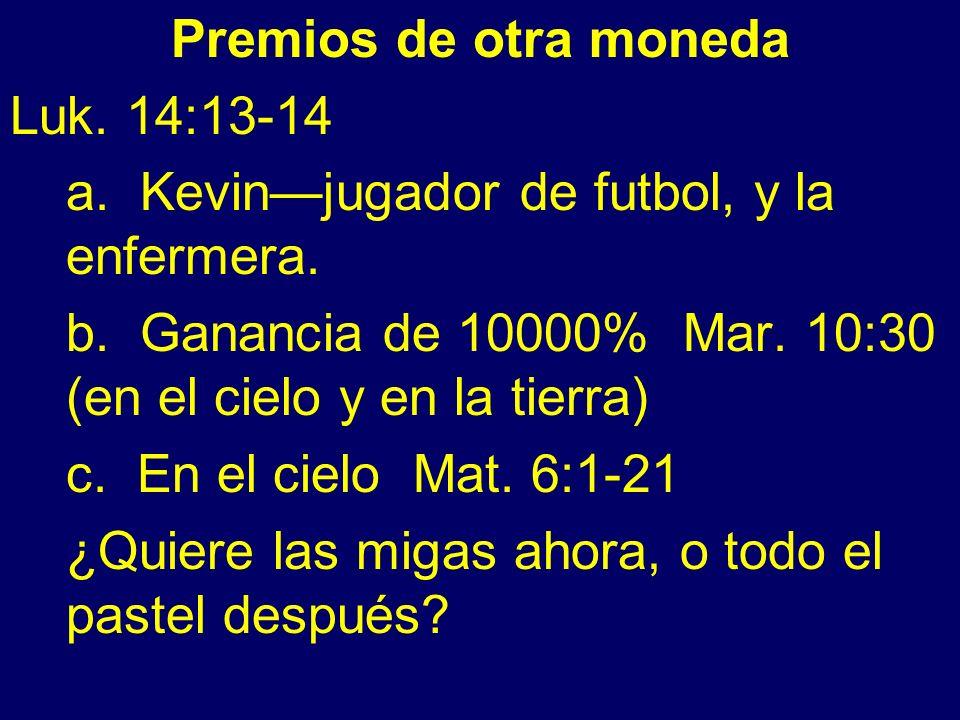 Premios de otra moneda Luk. 14:13-14. a. Kevin—jugador de futbol, y la enfermera. b. Ganancia de 10000% Mar. 10:30 (en el cielo y en la tierra)
