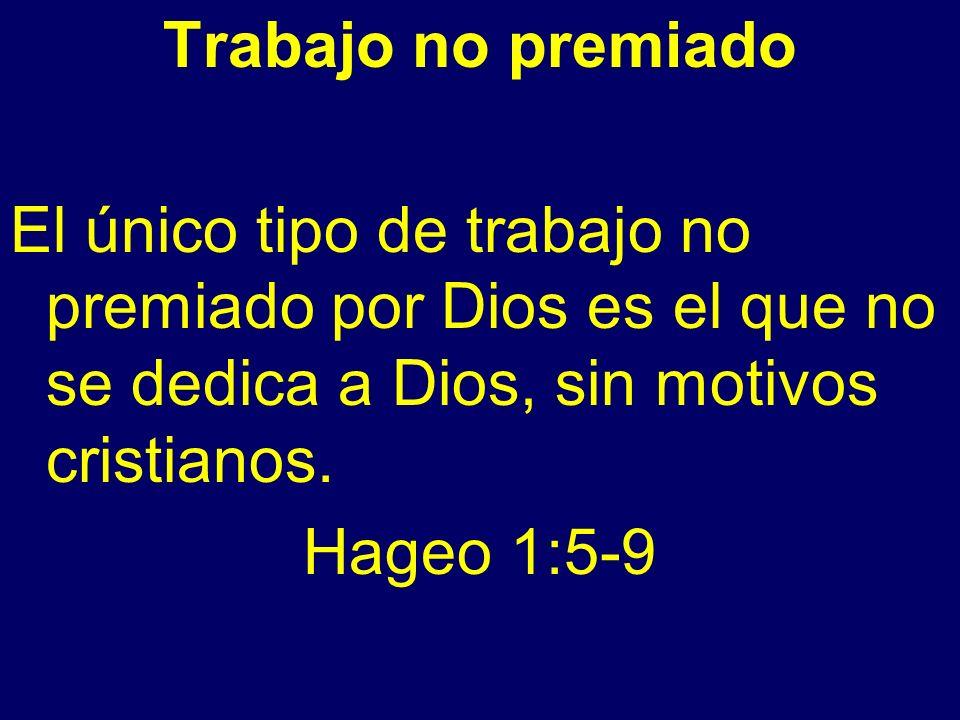 Trabajo no premiado El único tipo de trabajo no premiado por Dios es el que no se dedica a Dios, sin motivos cristianos.