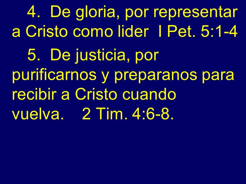 4. De gloria, por representar a Cristo como lider I Pet. 5:1-4