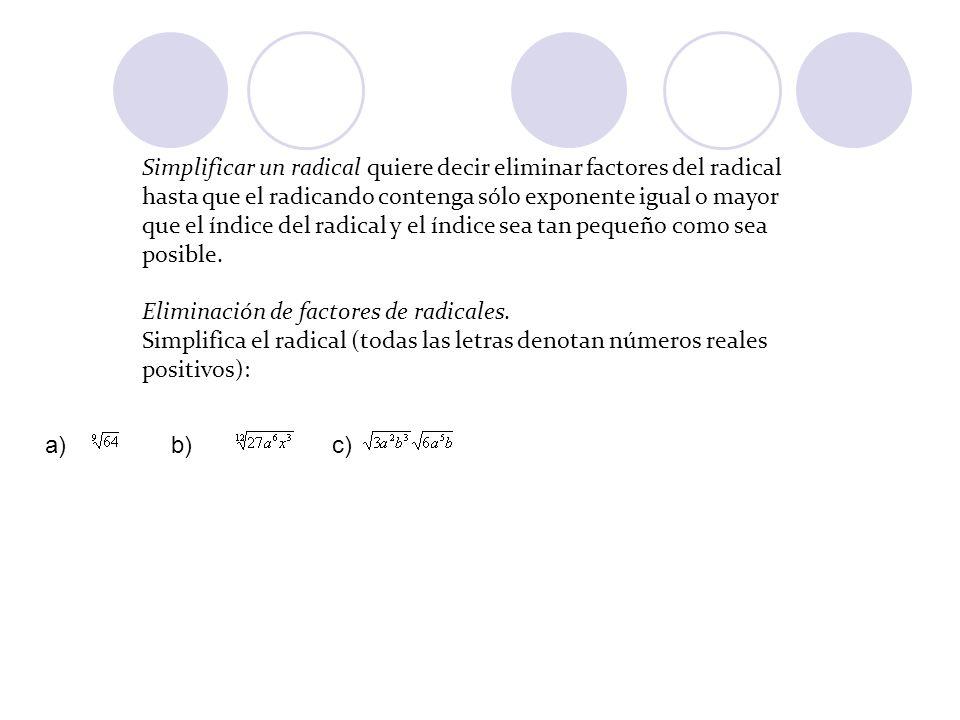 Simplificar un radical quiere decir eliminar factores del radical hasta que el radicando contenga sólo exponente igual o mayor que el índice del radical y el índice sea tan pequeño como sea posible. Eliminación de factores de radicales. Simplifica el radical (todas las letras denotan números reales positivos):