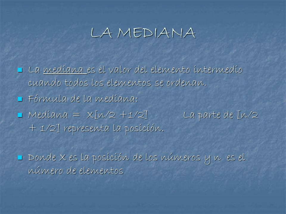 LA MEDIANA La mediana es el valor del elemento intermedio cuando todos los elementos se ordenan. Fórmula de la mediana: