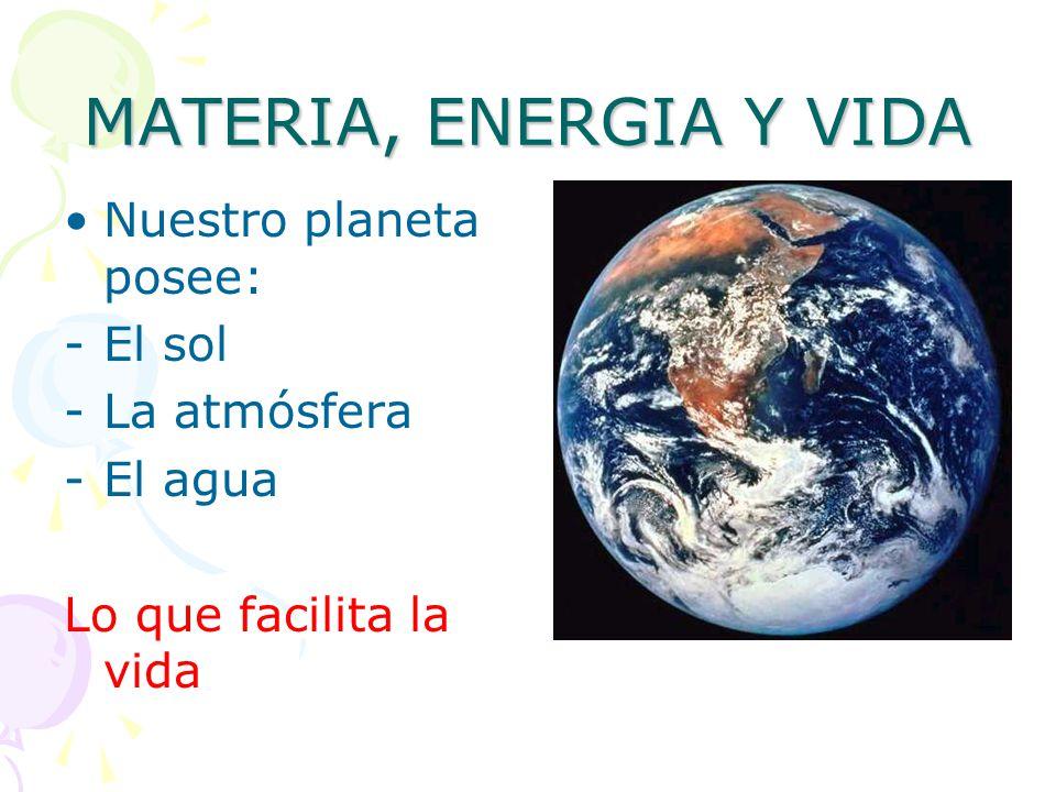 MATERIA, ENERGIA Y VIDA Nuestro planeta posee: El sol La atmósfera
