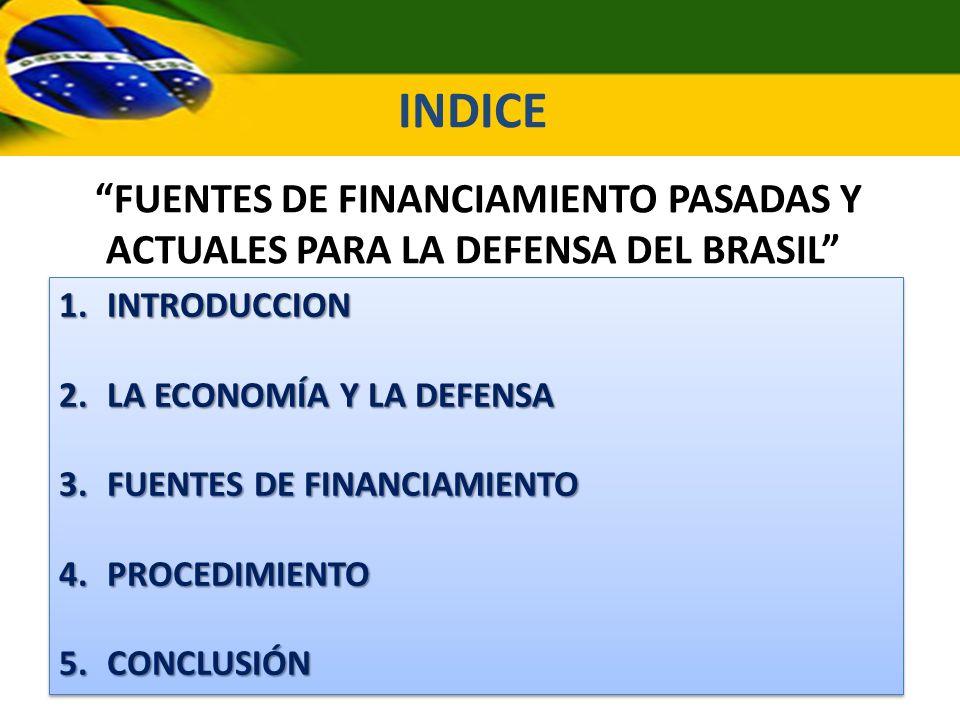INDICE FUENTES DE FINANCIAMIENTO PASADAS Y ACTUALES PARA LA DEFENSA DEL BRASIL INTRODUCCION. LA ECONOMÍA Y LA DEFENSA.