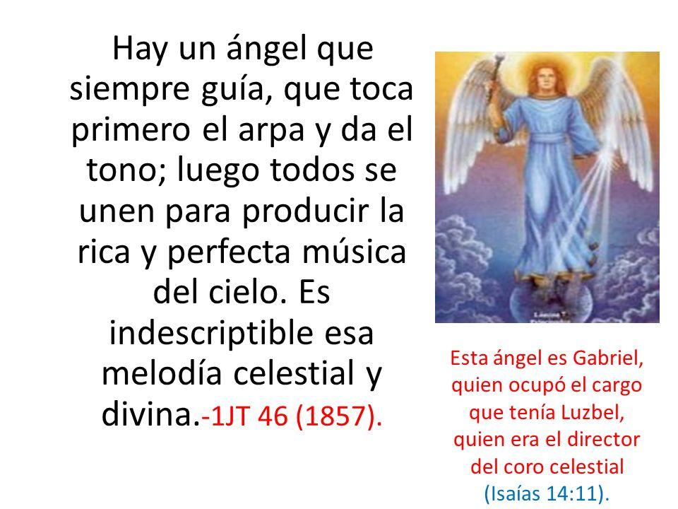Hay un ángel que siempre guía, que toca primero el arpa y da el tono; luego todos se unen para producir la rica y perfecta música del cielo. Es indescriptible esa melodía celestial y divina.-1JT 46 (1857).