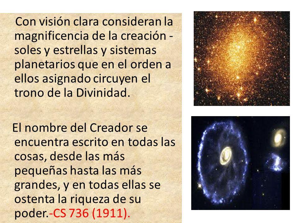 Con visión clara consideran la magnificencia de la creación - soles y estrellas y sistemas planetarios que en el orden a ellos asignado circuyen el trono de la Divinidad.
