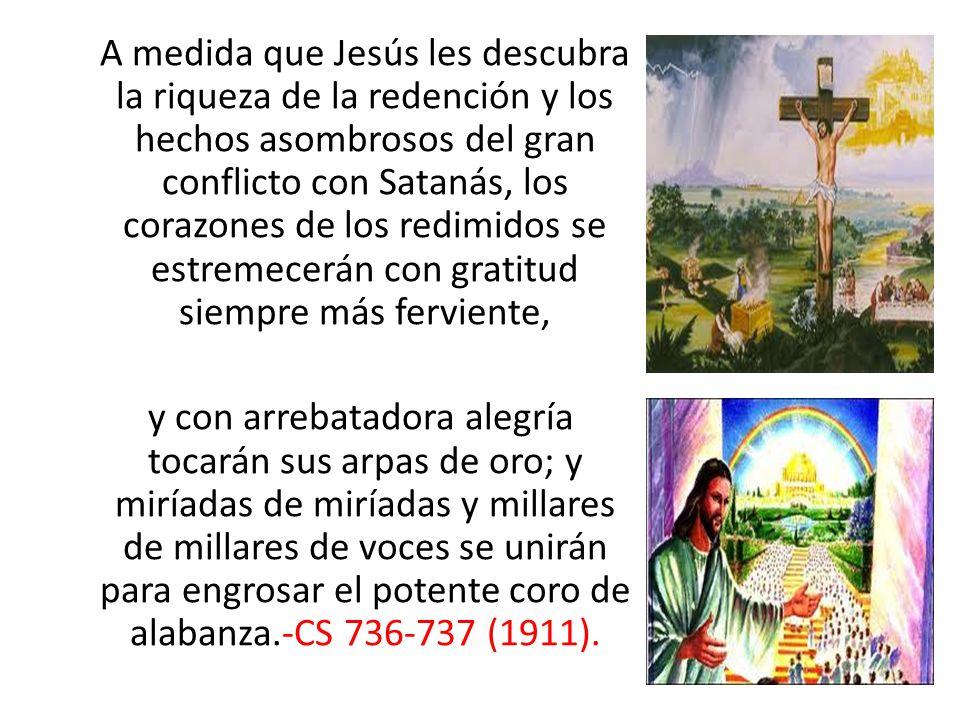 A medida que Jesús les descubra la riqueza de la redención y los hechos asombrosos del gran conflicto con Satanás, los corazones de los redimidos se estremecerán con gratitud siempre más ferviente, y con arrebatadora alegría tocarán sus arpas de oro; y miríadas de miríadas y millares de millares de voces se unirán para engrosar el potente coro de alabanza.-CS 736-737 (1911).