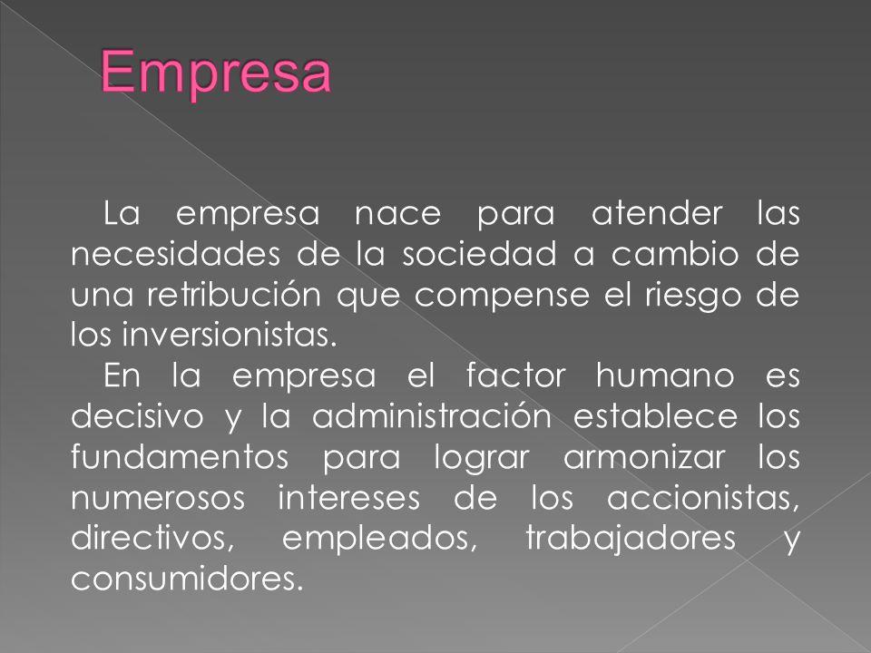 Empresa La empresa nace para atender las necesidades de la sociedad a cambio de una retribución que compense el riesgo de los inversionistas.