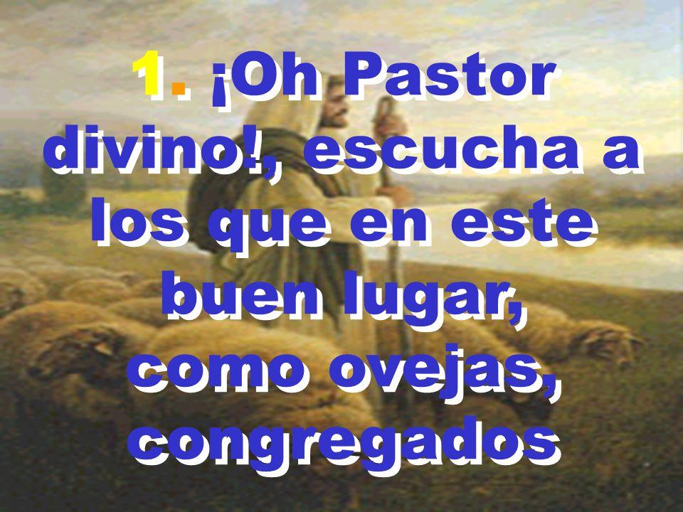 1. ¡Oh Pastor divino!, escucha a los que en este buen lugar,