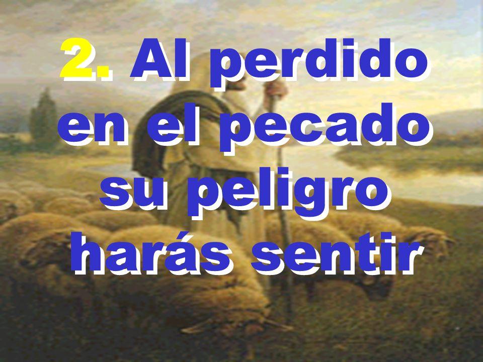 2. Al perdido en el pecado su peligro harás sentir