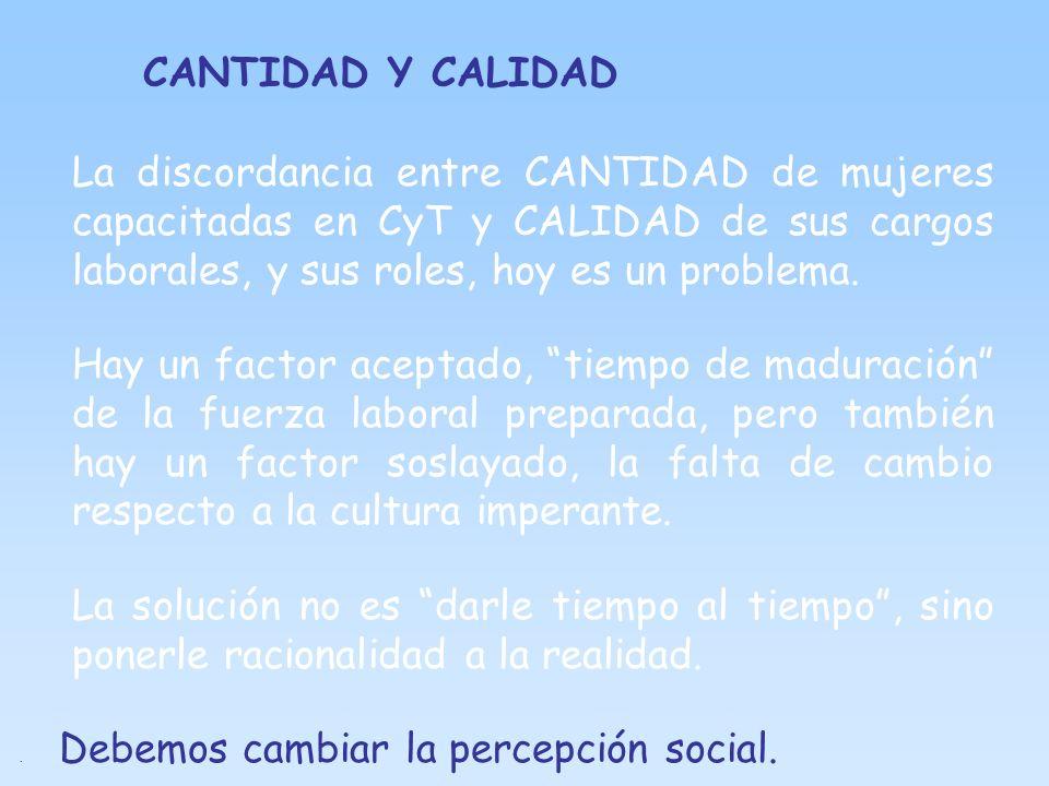 CANTIDAD Y CALIDAD La discordancia entre CANTIDAD de mujeres capacitadas en CyT y CALIDAD de sus cargos laborales, y sus roles, hoy es un problema.