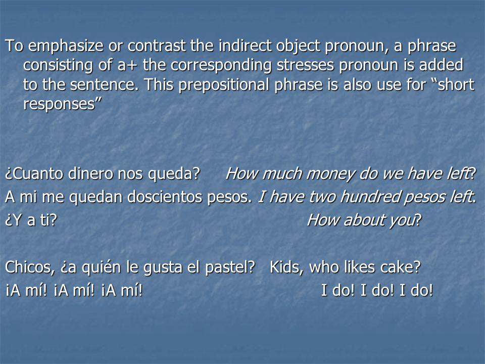 To emphasize or contrast the indirect object pronoun, a phrase consisting of a+ the corresponding stresses pronoun is added to the sentence. This prepositional phrase is also use for short responses